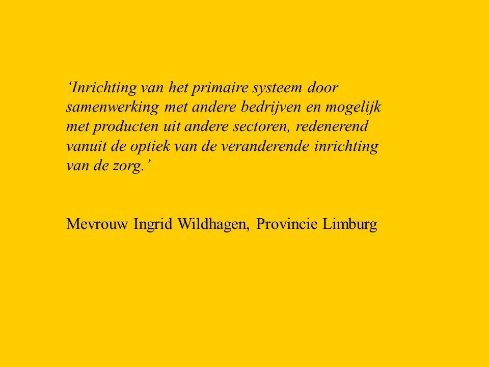 'Inrichting van het primaire systeem door samenwerking met andere bedrijven en mogelijk met producten uit andere sectoren, redenerend vanuit de optiek van de veranderende inrichting van de zorg.'