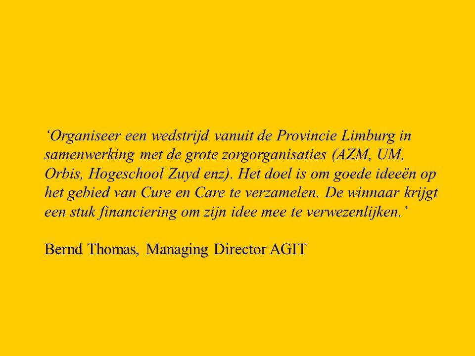 'Organiseer een wedstrijd vanuit de Provincie Limburg in samenwerking met de grote zorgorganisaties (AZM, UM, Orbis, Hogeschool Zuyd enz). Het doel is om goede ideeën op het gebied van Cure en Care te verzamelen. De winnaar krijgt een stuk financiering om zijn idee mee te verwezenlijken.'
