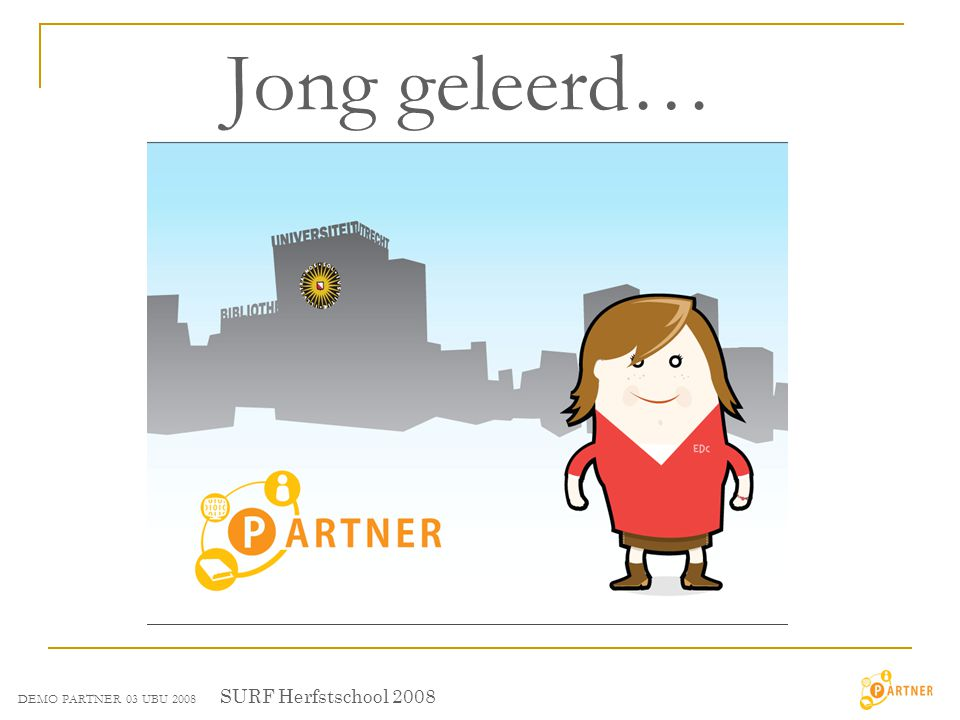 Jong geleerd… SURF Herfstschool 2008 DEMO PARTNER 03 UBU 2008