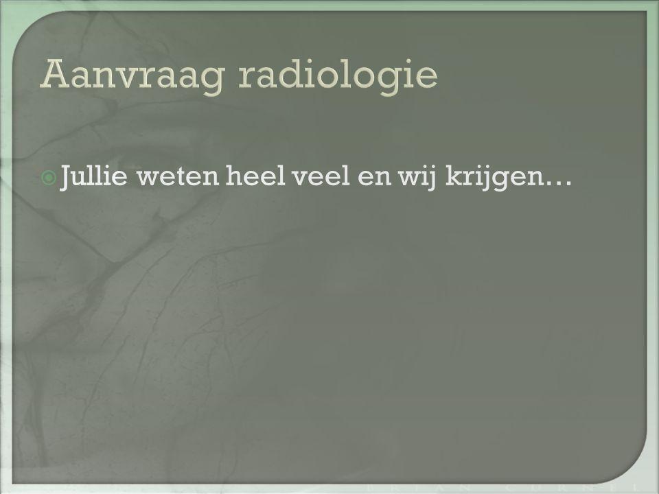 Aanvraag radiologie Jullie weten heel veel en wij krijgen…