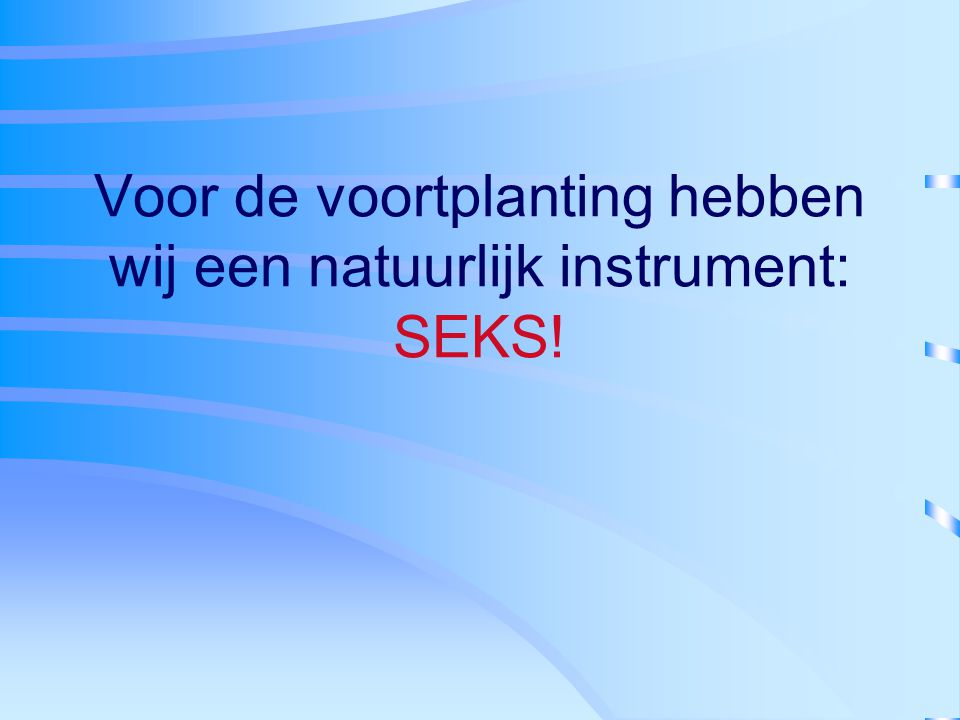 Voor de voortplanting hebben wij een natuurlijk instrument: SEKS!