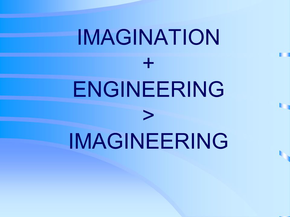 IMAGINATION + ENGINEERING > IMAGINEERING