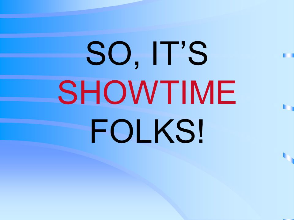 SO, IT'S SHOWTIME FOLKS!