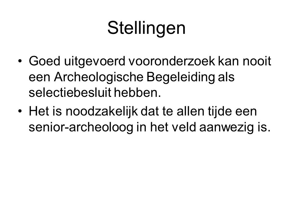 Stellingen Goed uitgevoerd vooronderzoek kan nooit een Archeologische Begeleiding als selectiebesluit hebben.