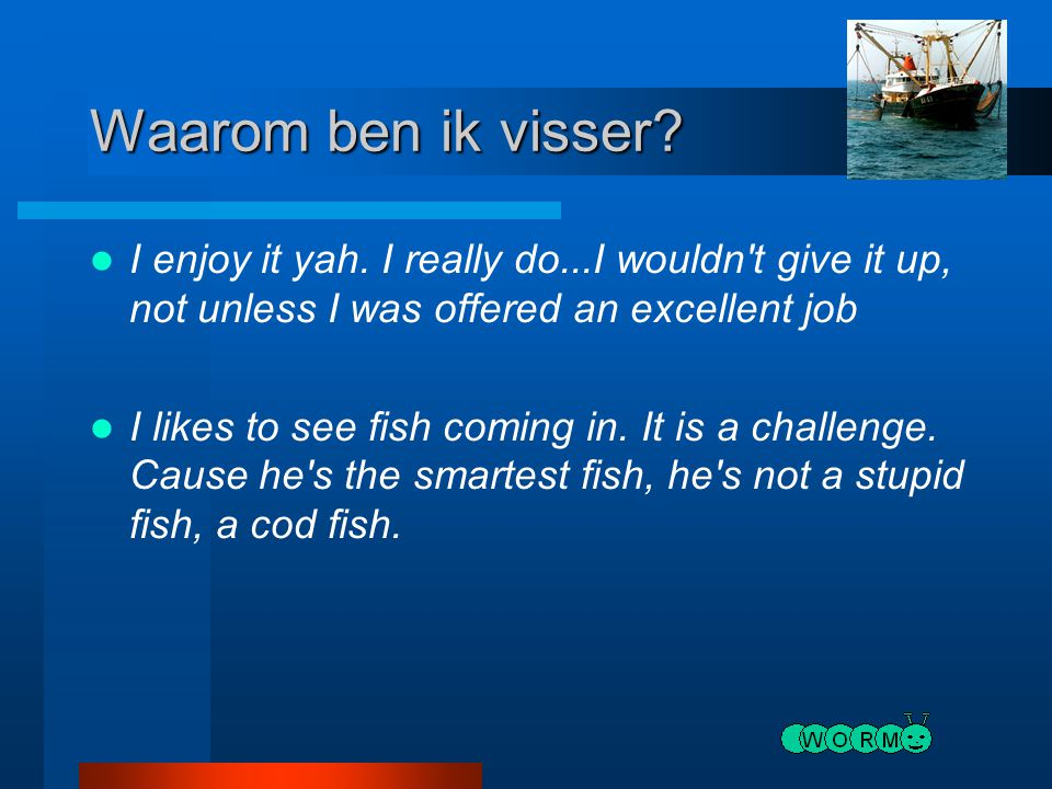Waarom ben ik visser I enjoy it yah. I really do...I wouldn t give it up, not unless I was offered an excellent job.