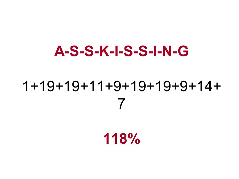 A-S-S-K-I-S-S-I-N-G 1+19+19+11+9+19+19+9+14+7 118%