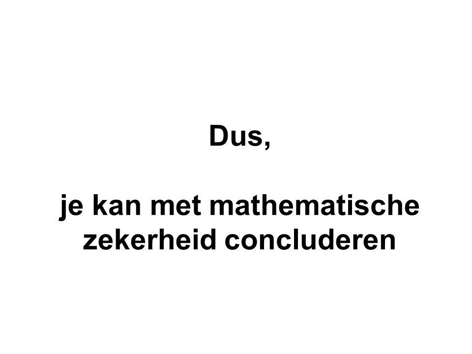 Dus, je kan met mathematische zekerheid concluderen