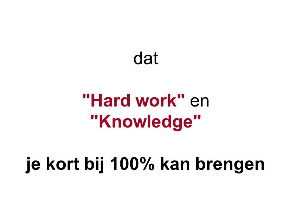 dat Hard work en Knowledge je kort bij 100% kan brengen