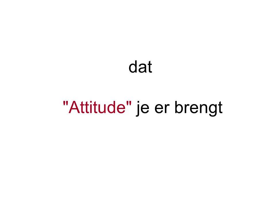 dat Attitude je er brengt