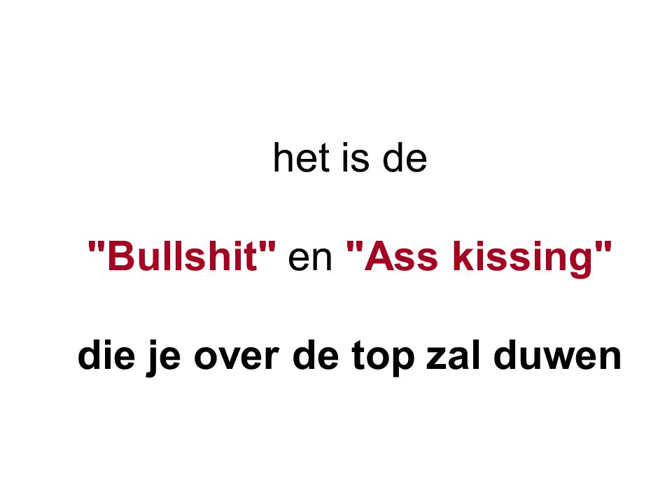 het is de Bullshit en Ass kissing die je over de top zal duwen