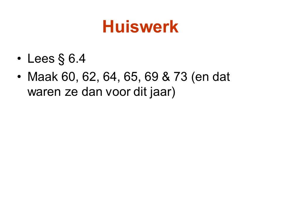 Huiswerk Lees § 6.4 Maak 60, 62, 64, 65, 69 & 73 (en dat waren ze dan voor dit jaar)