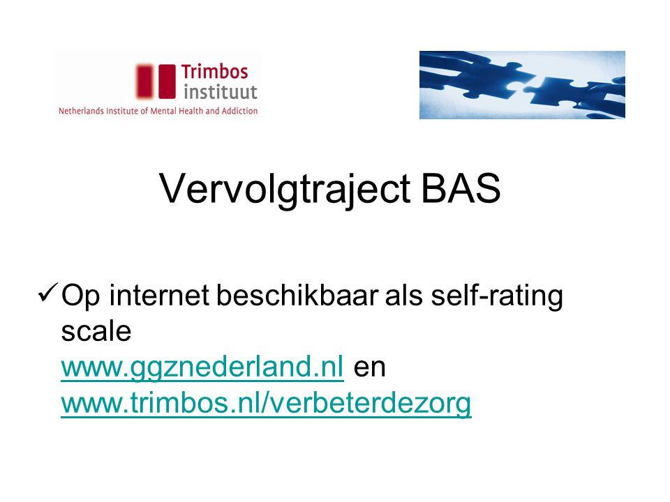 Vervolgtraject BAS Op internet beschikbaar als self-rating scale www.ggznederland.nl en www.trimbos.nl/verbeterdezorg.