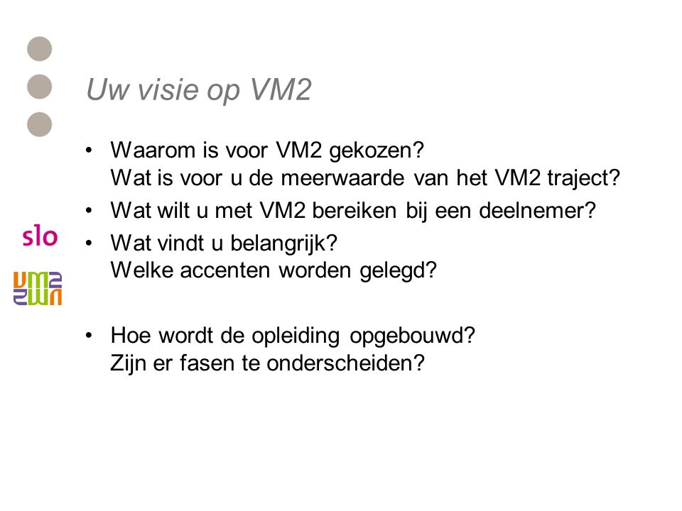 Uw visie op VM2 Waarom is voor VM2 gekozen Wat is voor u de meerwaarde van het VM2 traject Wat wilt u met VM2 bereiken bij een deelnemer