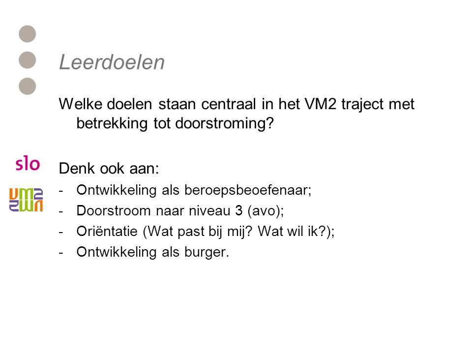 Leerdoelen Welke doelen staan centraal in het VM2 traject met betrekking tot doorstroming Denk ook aan: