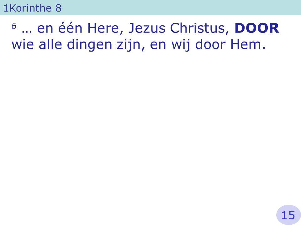 1Korinthe 8 6 … en één Here, Jezus Christus, DOOR wie alle dingen zijn, en wij door Hem. 15