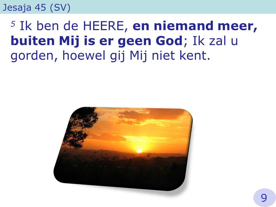Jesaja 45 (SV) 5 Ik ben de HEERE, en niemand meer, buiten Mij is er geen God; Ik zal u gorden, hoewel gij Mij niet kent.