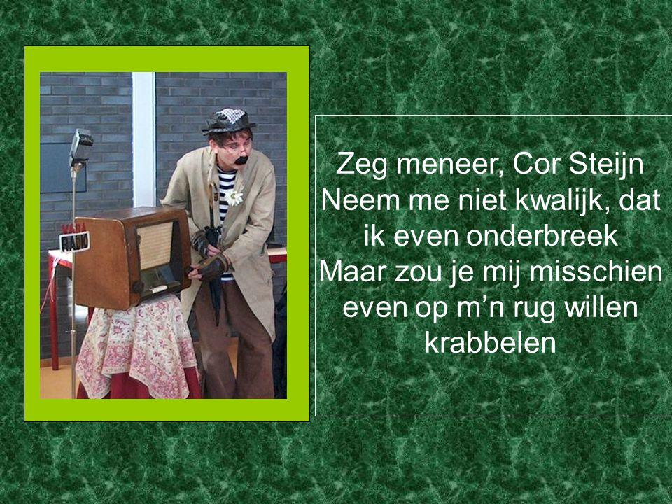 Zeg meneer, Cor Steijn Neem me niet kwalijk, dat ik even onderbreek Maar zou je mij misschien even op m'n rug willen krabbelen