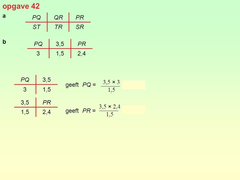 opgave 42 a b geeft PQ = = 7 geeft PR = = 5,6 PQ QR PR ST TR SR PQ 3,5