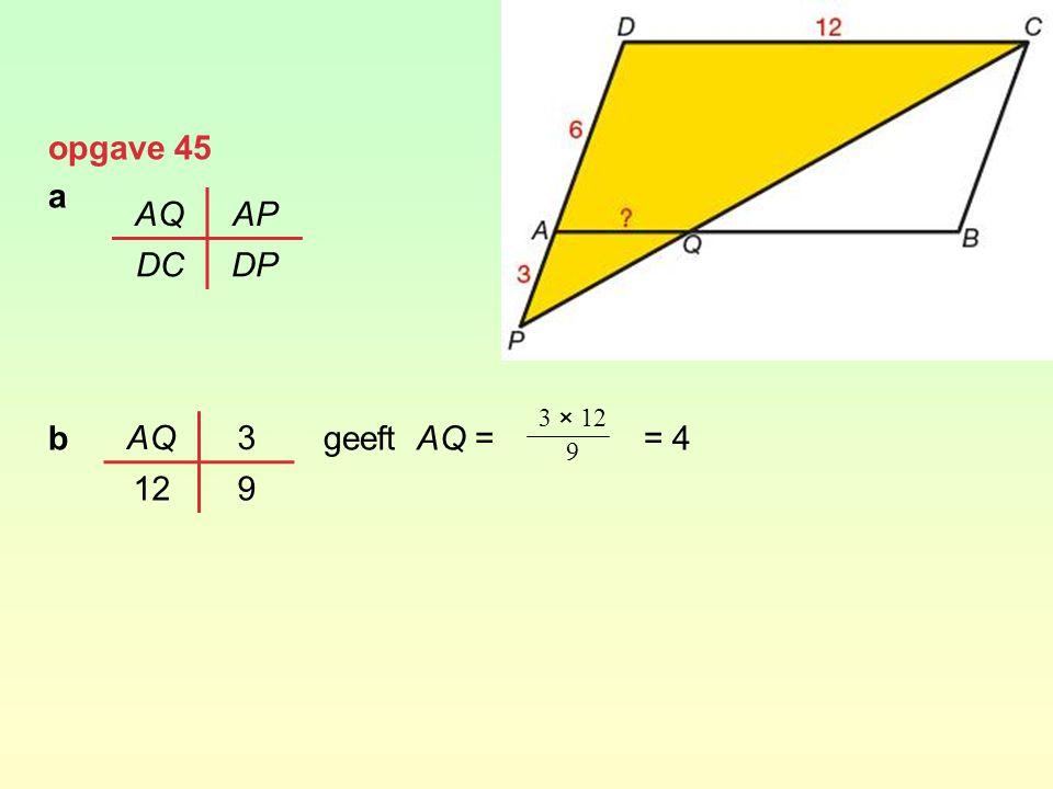 opgave 45 a b geeft AQ = = 4 AQ AP DC DP 3 × 12 9 AQ 3 12 9