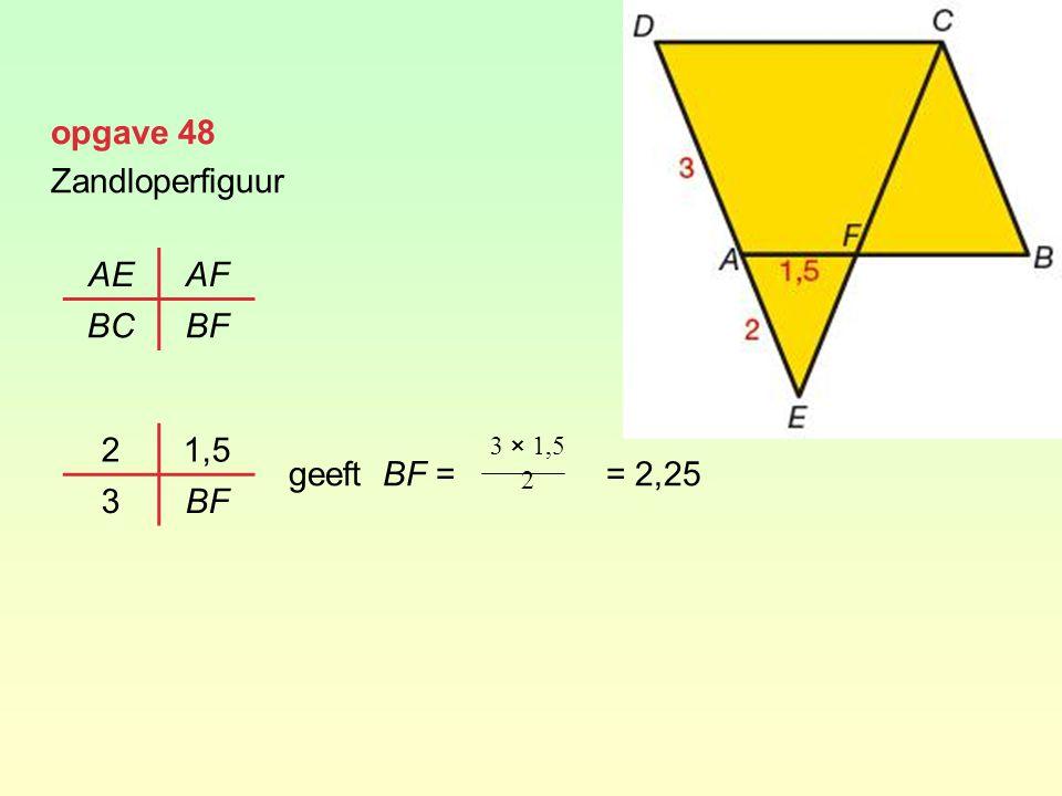 opgave 48 Zandloperfiguur geeft BF = = 2,25 AE AF BC BF 2 1,5 3 BF