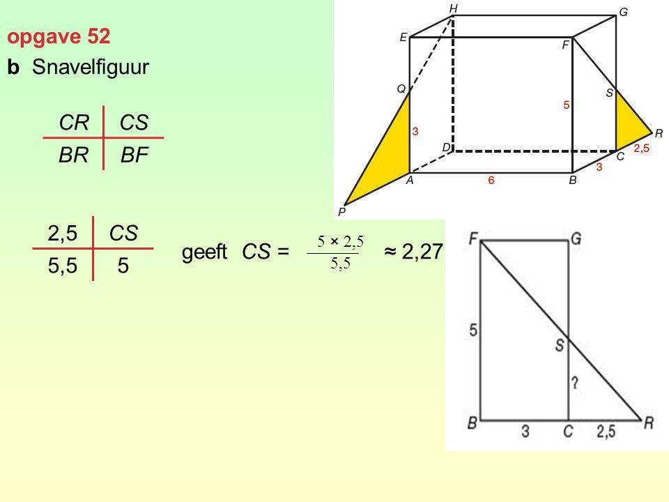 opgave 52 b Snavelfiguur geeft CS = ≈ 2,27 CR CS BR BF 2,5 CS 5,5 5