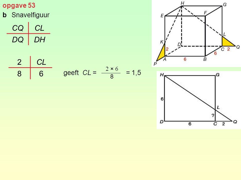 opgave 53 b Snavelfiguur geeft CL = = 1,5 CQ CL DQ DH 2 CL 8 6 2 × 6 8