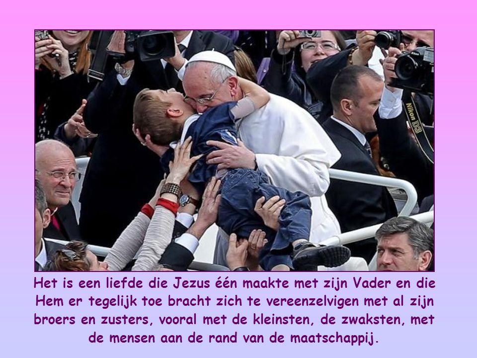 Het is een liefde die Jezus één maakte met zijn Vader en die Hem er tegelijk toe bracht zich te vereenzelvigen met al zijn broers en zusters, vooral met de kleinsten, de zwaksten, met de mensen aan de rand van de maatschappij.