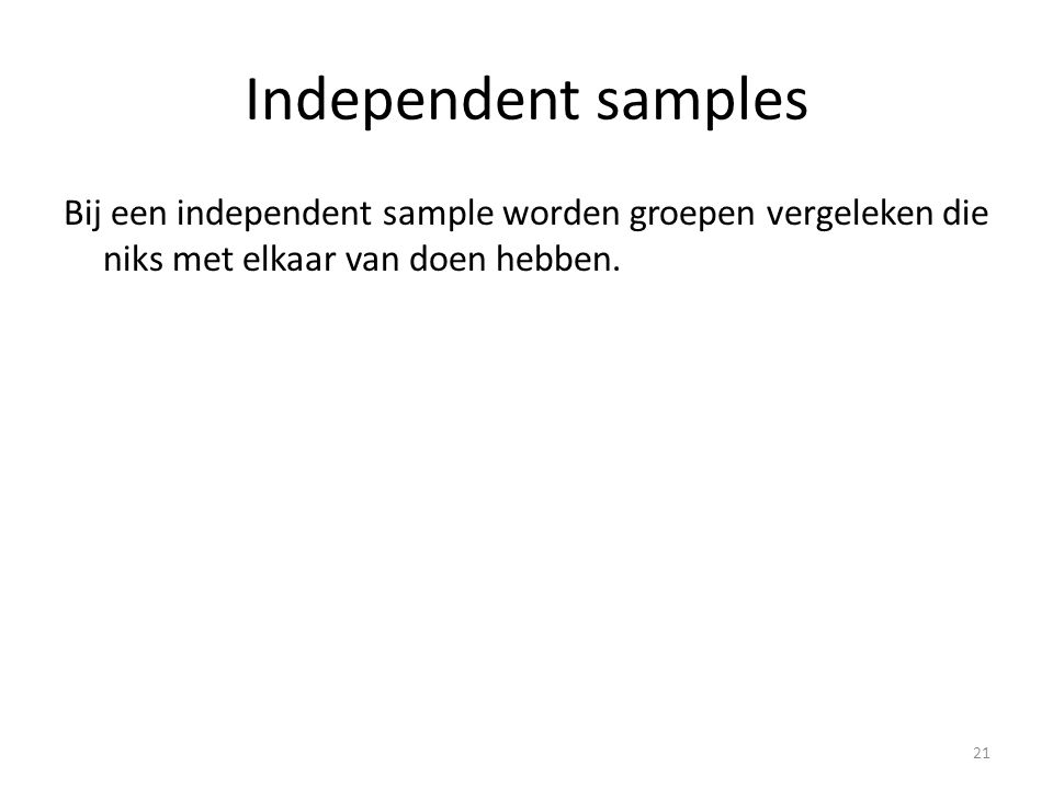 Independent samples Bij een independent sample worden groepen vergeleken die niks met elkaar van doen hebben.