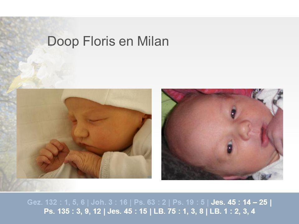 Doop Floris en Milan Gez. 132 : 1, 5, 6 | Joh. 3 : 16 | Ps. 63 : 2 | Ps. 19 : 5 | Jes. 45 : 14 – 25 |