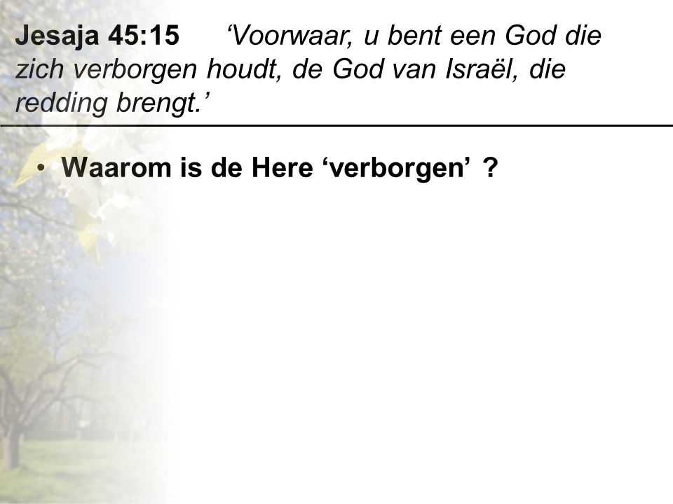 Jesaja 45:15 'Voorwaar, u bent een God die zich verborgen houdt, de God van Israël, die redding brengt.'