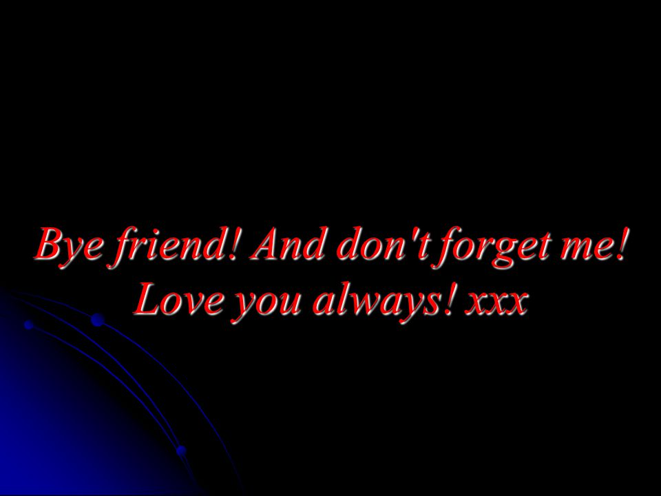 Bye friend! And don t forget me! Love you always! xxx