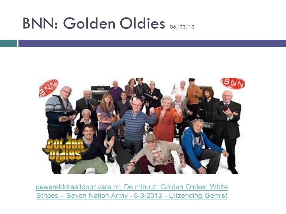 BNN: Golden Oldies 06/03/13 dewerelddraaitdoor.vara.nl: De minuut: Golden Oldies; White Stripes – Seven Nation Army - 6-3-2013 - Uitzending Gemist.