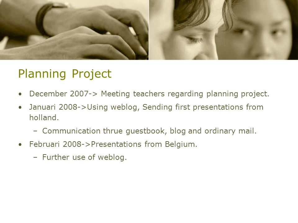 Planning Project December 2007-> Meeting teachers regarding planning project. Januari 2008->Using weblog, Sending first presentations from holland.