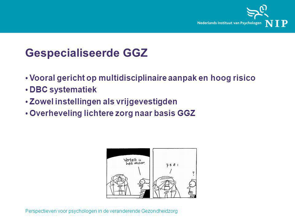 Gespecialiseerde GGZ Vooral gericht op multidisciplinaire aanpak en hoog risico. DBC systematiek. Zowel instellingen als vrijgevestigden.