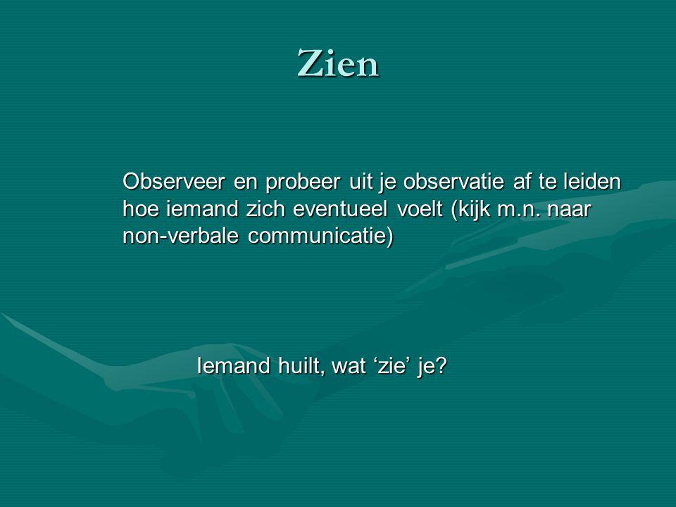 Zien Observeer en probeer uit je observatie af te leiden hoe iemand zich eventueel voelt (kijk m.n. naar non-verbale communicatie)