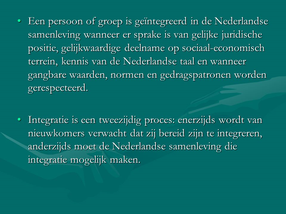 Een persoon of groep is geïntegreerd in de Nederlandse samenleving wanneer er sprake is van gelijke juridische positie, gelijkwaardige deelname op sociaal-economisch terrein, kennis van de Nederlandse taal en wanneer gangbare waarden, normen en gedragspatronen worden gerespecteerd.