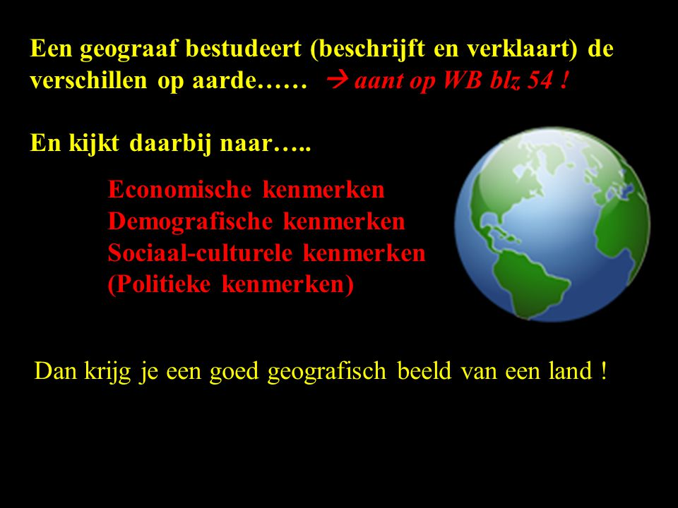 Een geograaf bestudeert (beschrijft en verklaart) de verschillen op aarde……  aant op WB blz 54 !