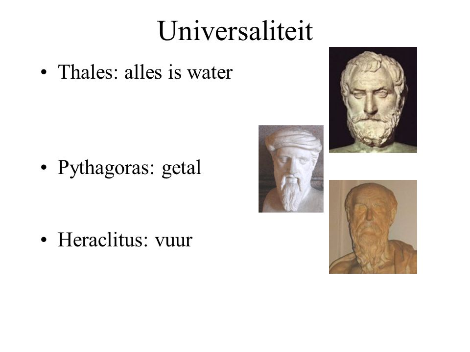 Universaliteit Thales: alles is water Pythagoras: getal