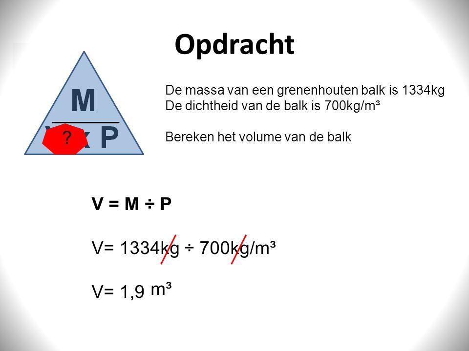 Opdracht V = M ÷ P V= 1334kg ÷ 700kg/m³ V= 1,9 m³