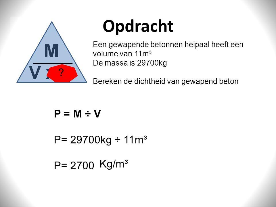 Opdracht P = M ÷ V P= 29700kg ÷ 11m³ P= 2700 Kg/m³