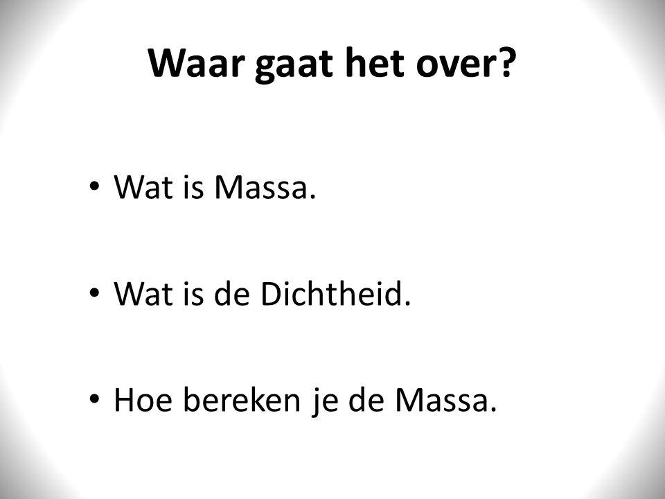Waar gaat het over Wat is Massa. Wat is de Dichtheid.