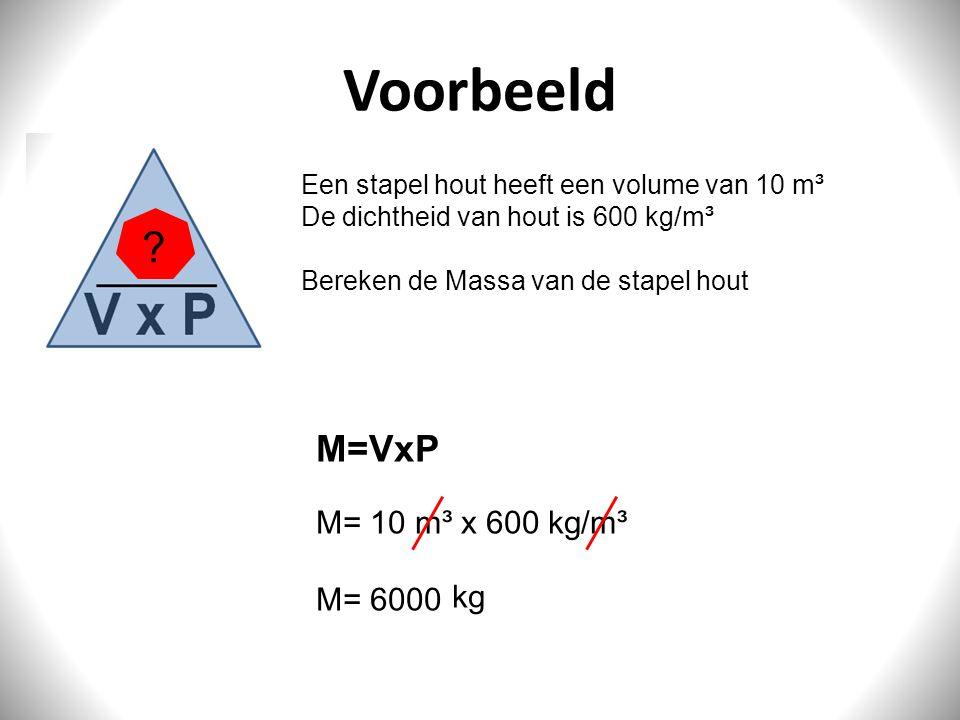 Voorbeeld M=VxP M= 10 m³ x 600 kg/m³ M= 6000 kg