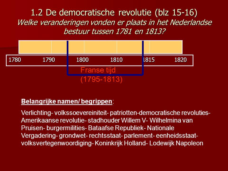 1.2 De democratische revolutie (blz 15-16) Welke veranderingen vonden er plaats in het Nederlandse bestuur tussen 1781 en 1813