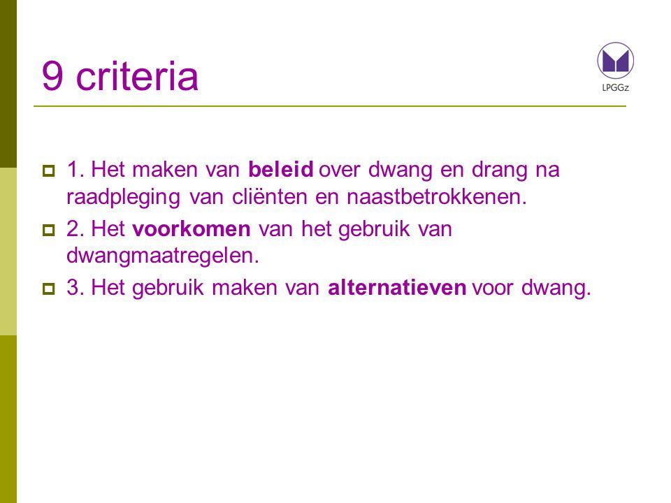9 criteria 1. Het maken van beleid over dwang en drang na raadpleging van cliënten en naastbetrokkenen.