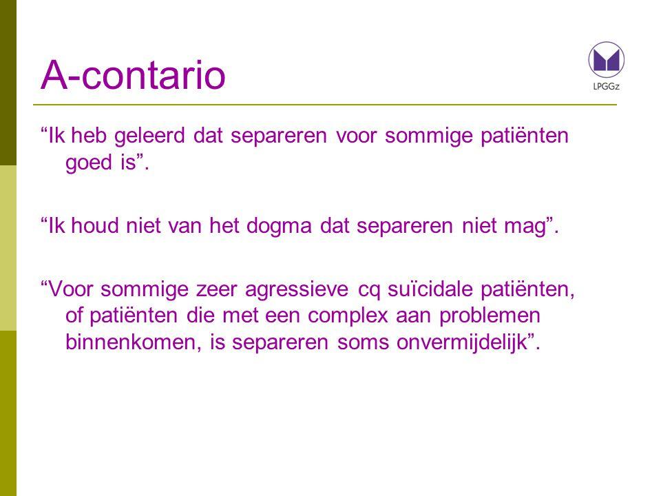 A-contario Ik heb geleerd dat separeren voor sommige patiënten goed is . Ik houd niet van het dogma dat separeren niet mag .