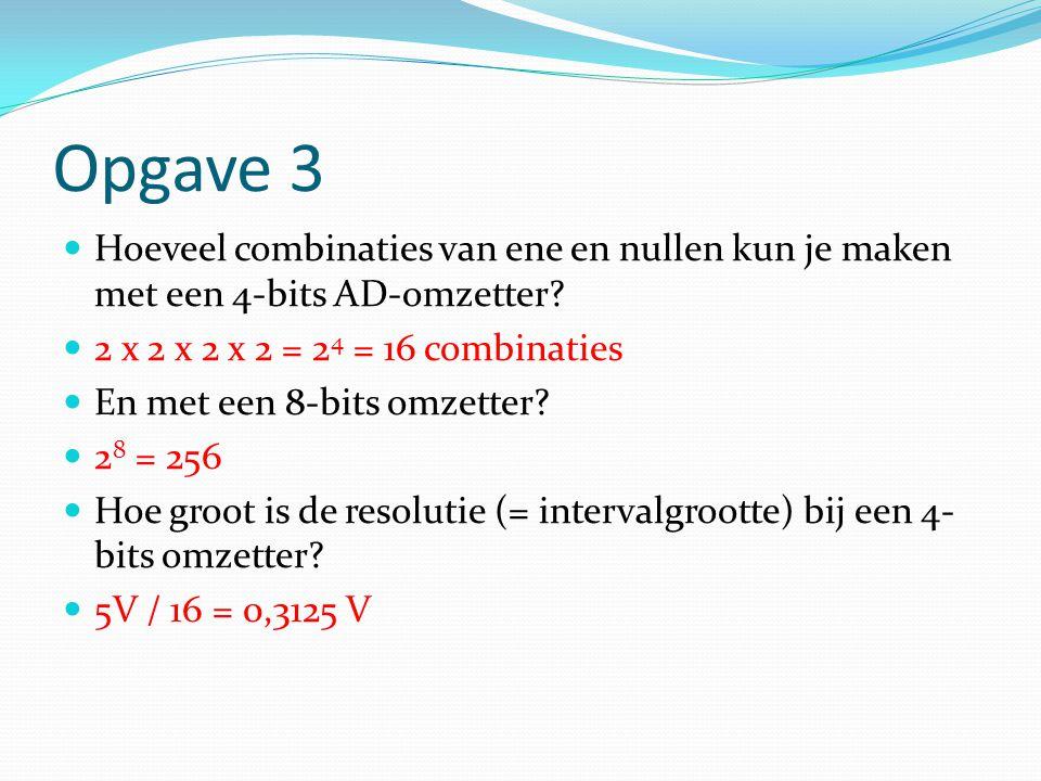 Opgave 3 Hoeveel combinaties van ene en nullen kun je maken met een 4-bits AD-omzetter 2 x 2 x 2 x 2 = 24 = 16 combinaties.