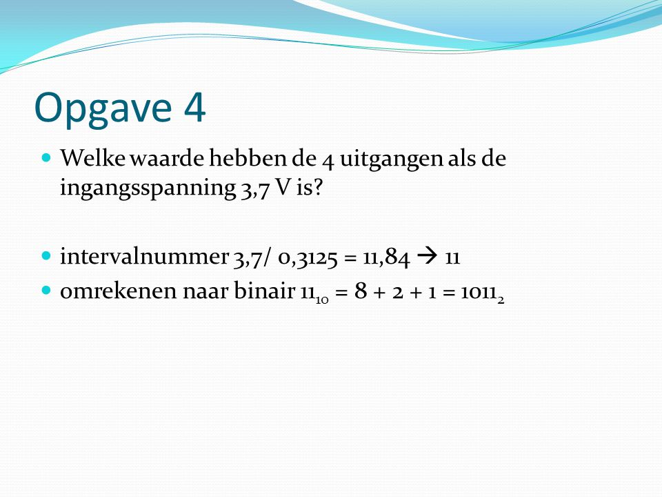 Opgave 4 Welke waarde hebben de 4 uitgangen als de ingangsspanning 3,7 V is intervalnummer 3,7/ 0,3125 = 11,84  11.