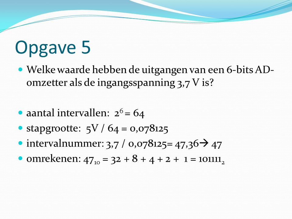 Opgave 5 Welke waarde hebben de uitgangen van een 6-bits AD-omzetter als de ingangsspanning 3,7 V is