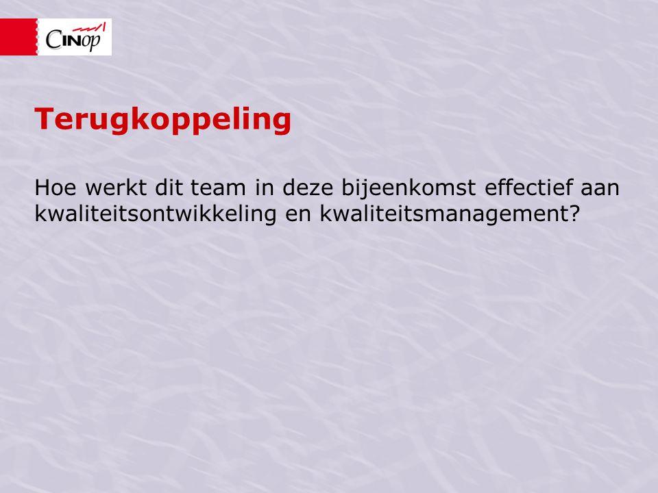 Terugkoppeling Hoe werkt dit team in deze bijeenkomst effectief aan kwaliteitsontwikkeling en kwaliteitsmanagement
