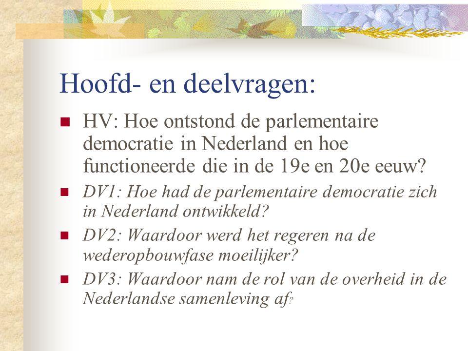 Hoofd- en deelvragen: HV: Hoe ontstond de parlementaire democratie in Nederland en hoe functioneerde die in de 19e en 20e eeuw